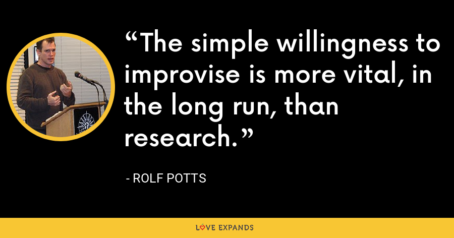 The simple willingness to improvise is more vital, in the long run, than research. - Rolf Potts