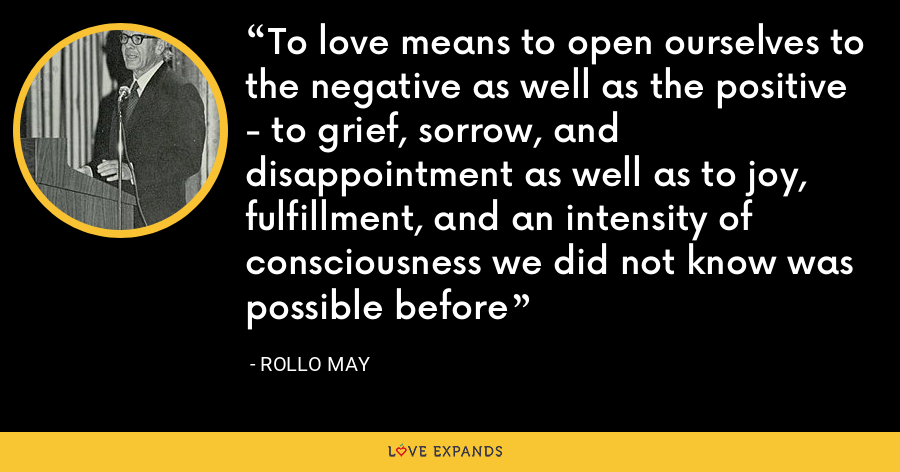 To love means to open ourselves to the negative as well as the positive - to grief, sorrow, and disappointment as well as to joy, fulfillment, and an intensity of consciousness we did not know was possible before - Rollo May