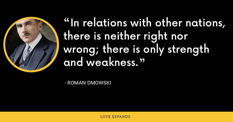 In relations with other nations, there is neither right nor wrong; there is only strength and weakness. - Roman Dmowski