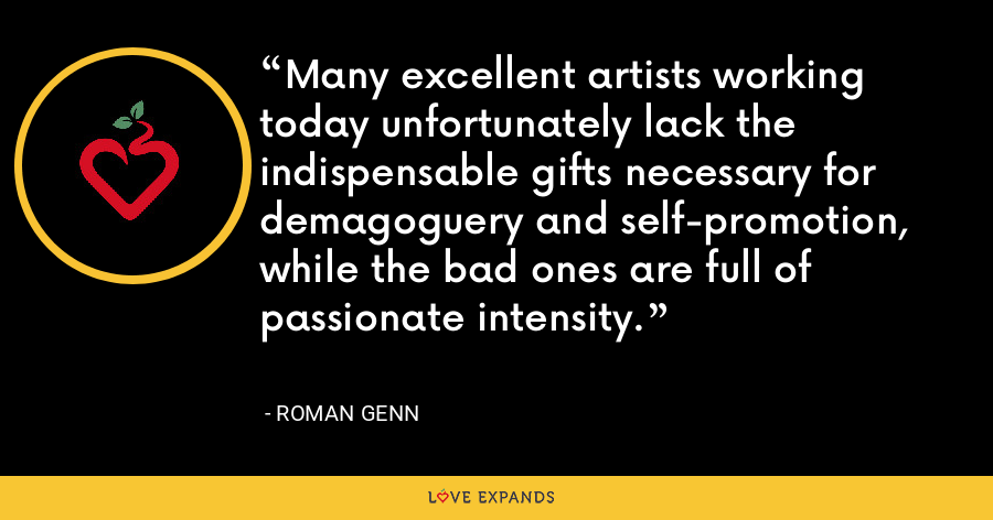 Many excellent artists working today unfortunately lack the indispensable gifts necessary for demagoguery and self-promotion, while the bad ones are full of passionate intensity. - Roman Genn