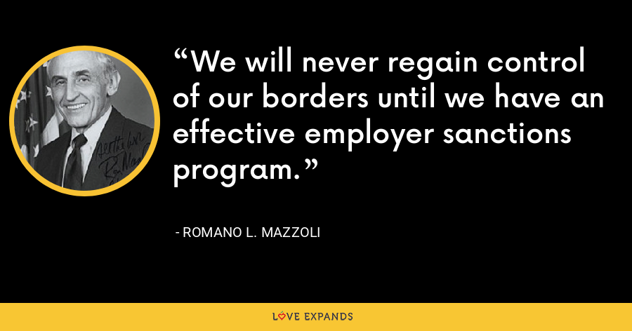 We will never regain control of our borders until we have an effective employer sanctions program. - Romano L. Mazzoli