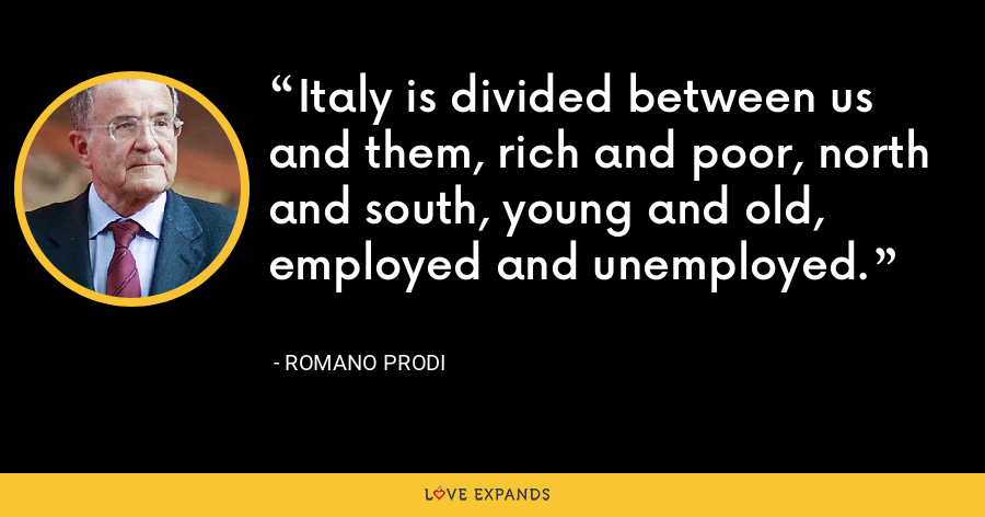 Italy is divided between us and them, rich and poor, north and south, young and old, employed and unemployed. - Romano Prodi