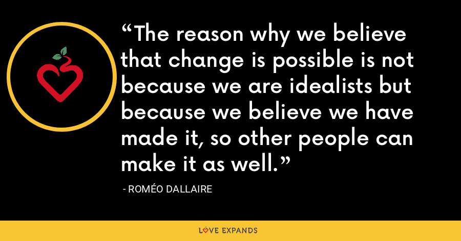 The reason why we believe that change is possible is not because we are idealists but because we believe we have made it, so other people can make it as well. - Roméo Dallaire