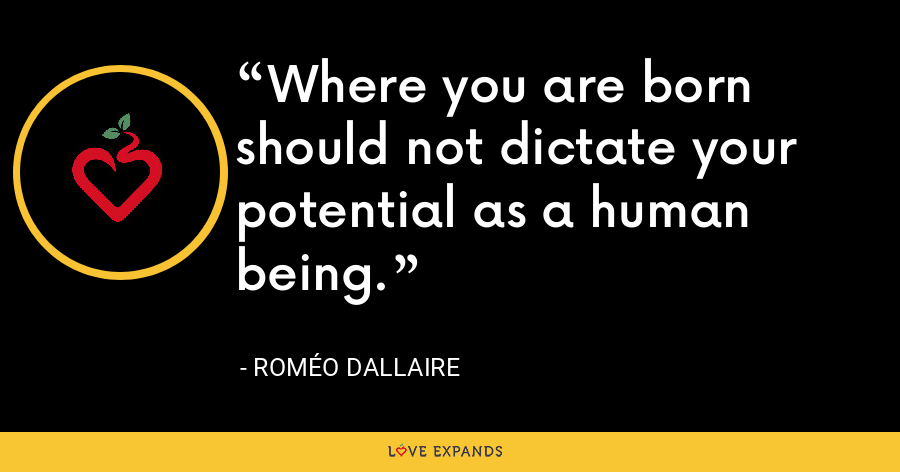 Where you are born should not dictate your potential as a human being. - Roméo Dallaire