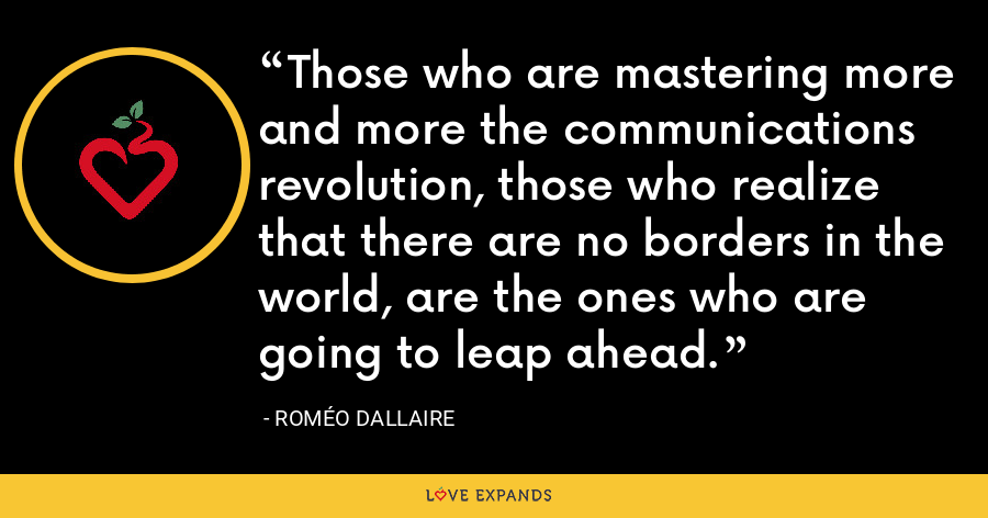 Those who are mastering more and more the communications revolution, those who realize that there are no borders in the world, are the ones who are going to leap ahead. - Roméo Dallaire