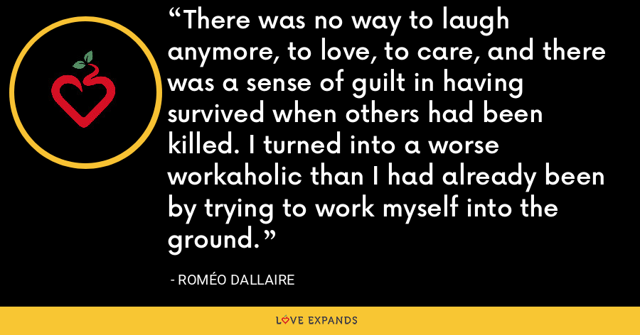 There was no way to laugh anymore, to love, to care, and there was a sense of guilt in having survived when others had been killed. I turned into a worse workaholic than I had already been by trying to work myself into the ground. - Roméo Dallaire