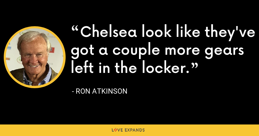 Chelsea look like they've got a couple more gears left in the locker. - Ron Atkinson