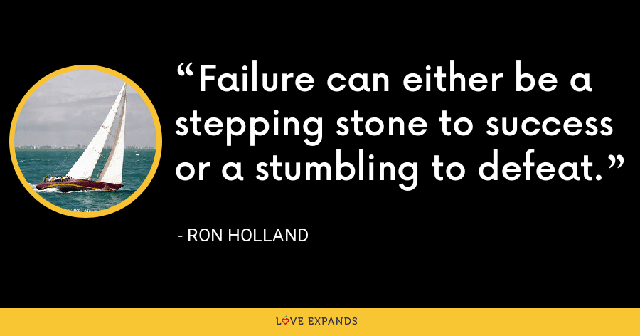Failure can either be a stepping stone to success or a stumbling to defeat. - Ron Holland
