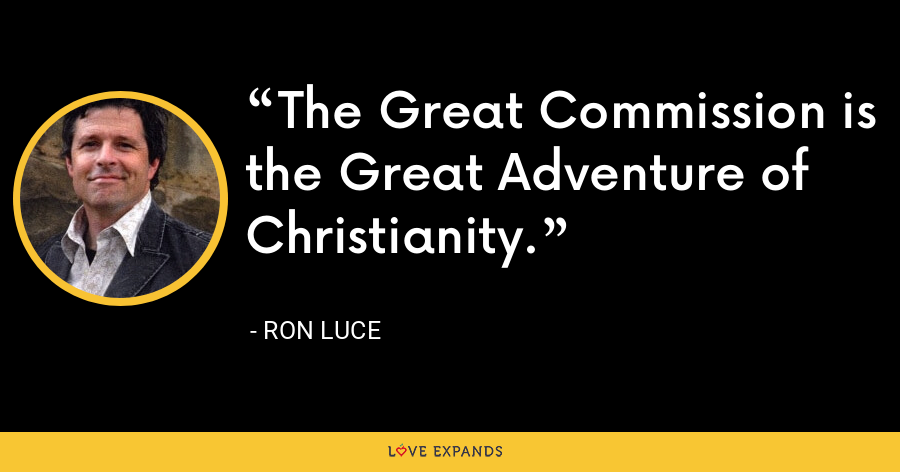 The Great Commission is the Great Adventure of Christianity. - Ron Luce
