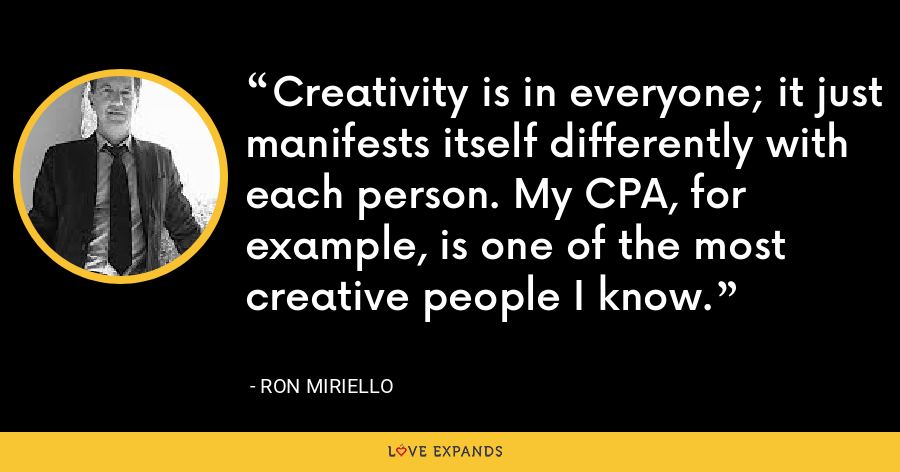 Creativity is in everyone; it just manifests itself differently with each person. My CPA, for example, is one of the most creative people I know. - Ron Miriello