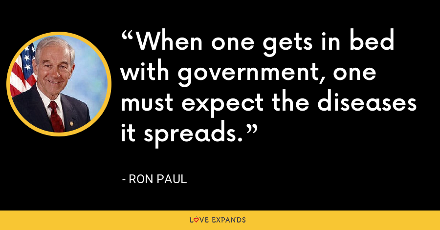 When one gets in bed with government, one must expect the diseases it spreads. - Ron Paul