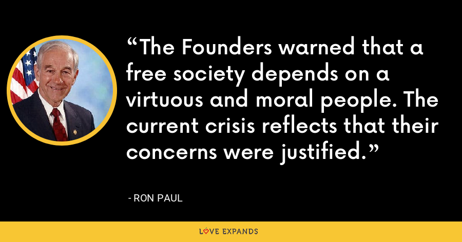 The Founders warned that a free society depends on a virtuous and moral people. The current crisis reflects that their concerns were justified. - Ron Paul