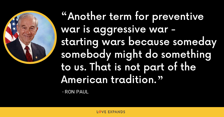 Another term for preventive war is aggressive war - starting wars because someday somebody might do something to us. That is not part of the American tradition. - Ron Paul