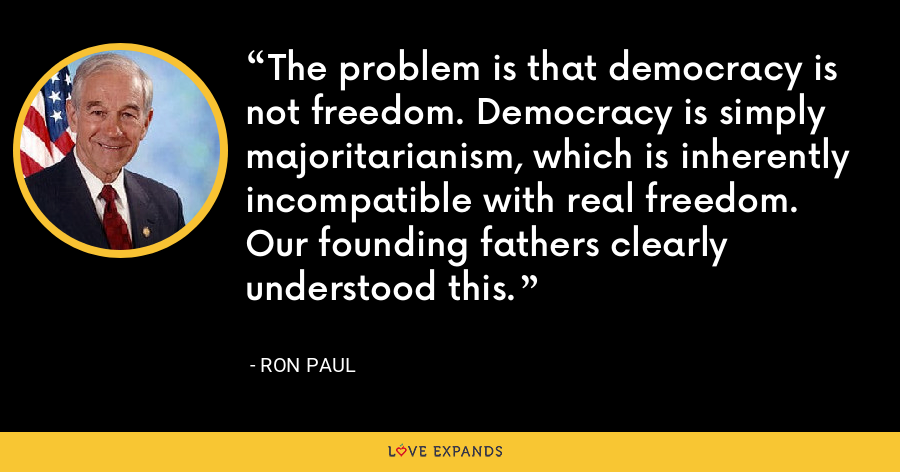 The problem is that democracy is not freedom. Democracy is simply majoritarianism, which is inherently incompatible with real freedom. Our founding fathers clearly understood this. - Ron Paul