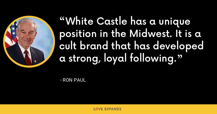 White Castle has a unique position in the Midwest. It is a cult brand that has developed a strong, loyal following. - Ron Paul