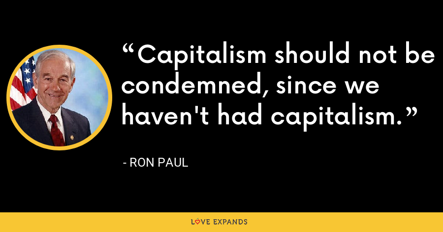 Capitalism should not be condemned, since we haven't had capitalism. - Ron Paul