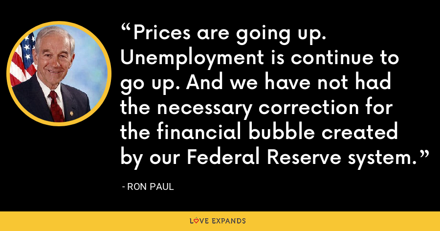 Prices are going up. Unemployment is continue to go up. And we have not had the necessary correction for the financial bubble created by our Federal Reserve system. - Ron Paul