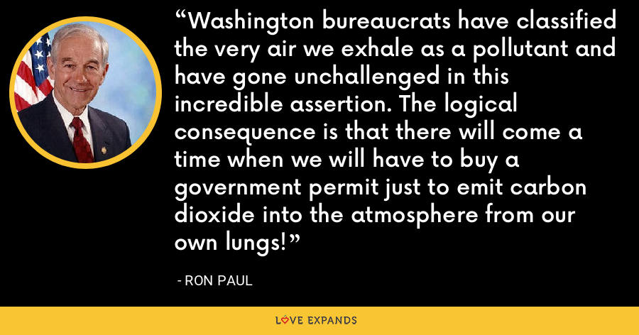Washington bureaucrats have classified the very air we exhale as a pollutant and have gone unchallenged in this incredible assertion. The logical consequence is that there will come a time when we will have to buy a government permit just to emit carbon dioxide into the atmosphere from our own lungs! - Ron Paul