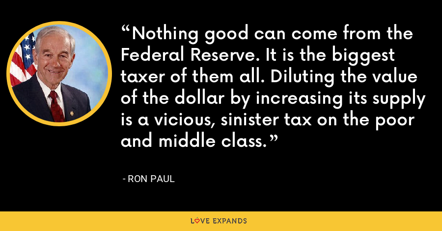 Nothing good can come from the Federal Reserve. It is the biggest taxer of them all. Diluting the value of the dollar by increasing its supply is a vicious, sinister tax on the poor and middle class. - Ron Paul