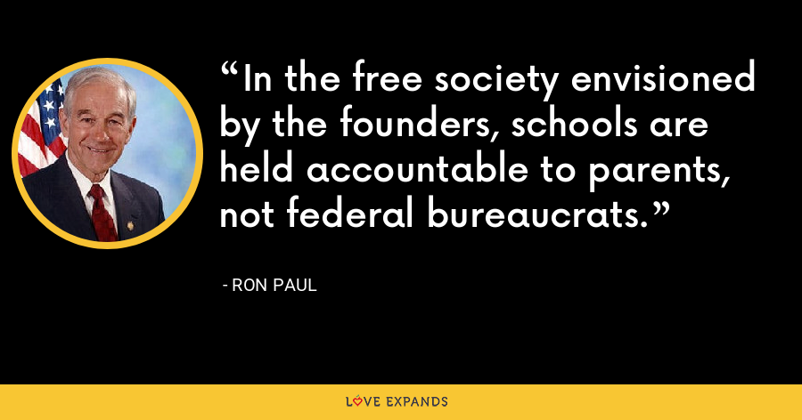 In the free society envisioned by the founders, schools are held accountable to parents, not federal bureaucrats. - Ron Paul