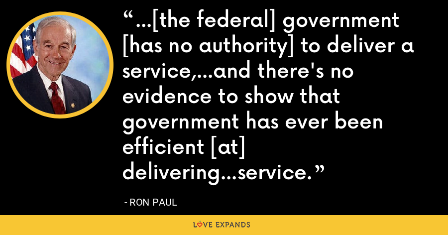 ...[the federal] government [has no authority] to deliver a service,...and there's no evidence to show that government has ever been efficient [at] delivering...service. - Ron Paul