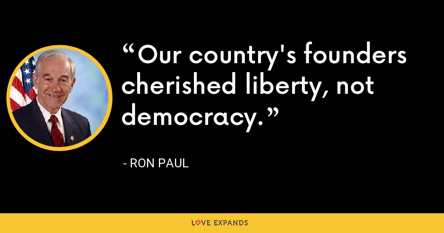 Our country's founders cherished liberty, not democracy. - Ron Paul