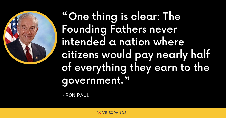 One thing is clear: The Founding Fathers never intended a nation where citizens would pay nearly half of everything they earn to the government. - Ron Paul