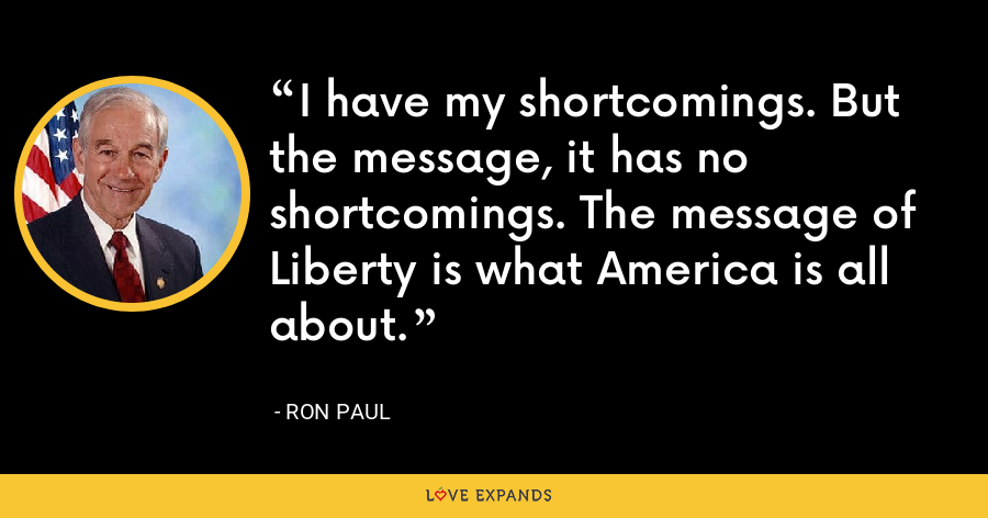 I have my shortcomings. But the message, it has no shortcomings. The message of Liberty is what America is all about. - Ron Paul