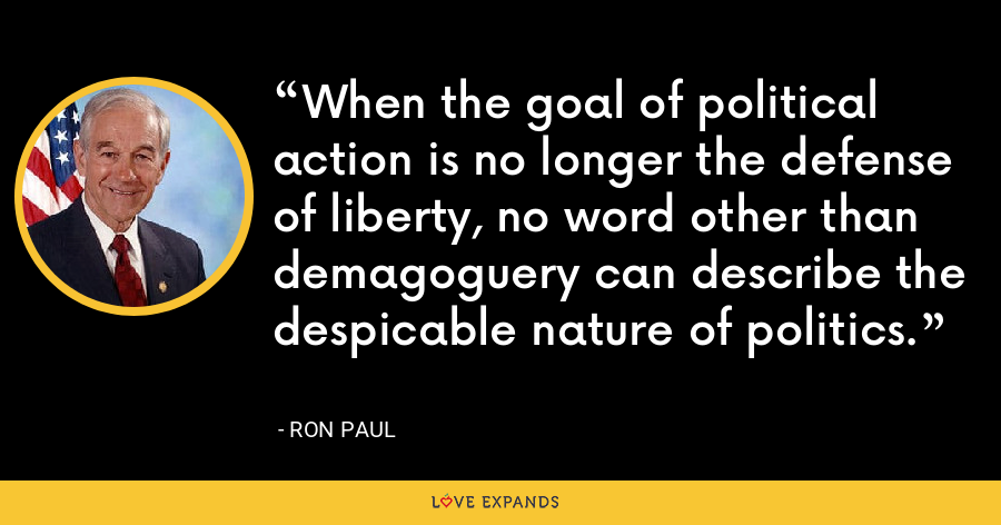 When the goal of political action is no longer the defense of liberty, no word other than demagoguery can describe the despicable nature of politics. - Ron Paul
