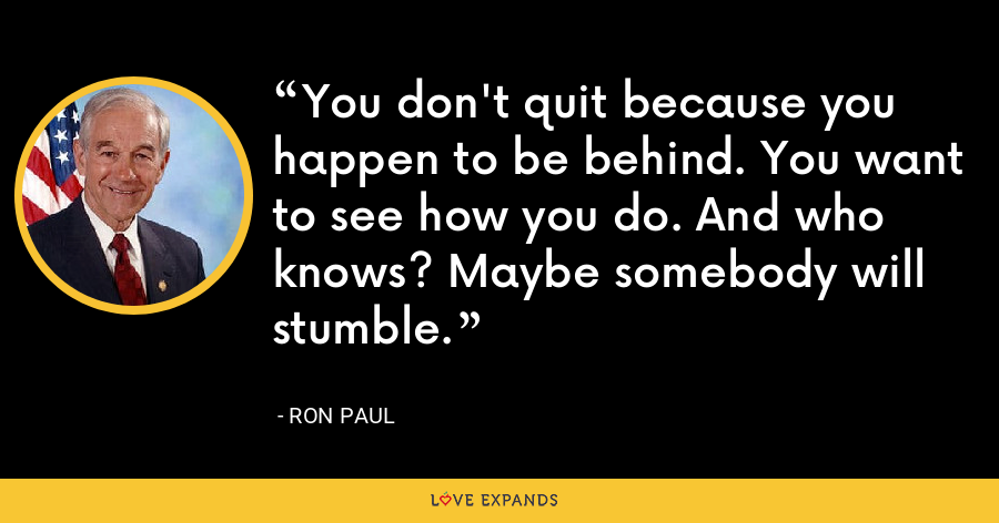 You don't quit because you happen to be behind. You want to see how you do. And who knows? Maybe somebody will stumble. - Ron Paul