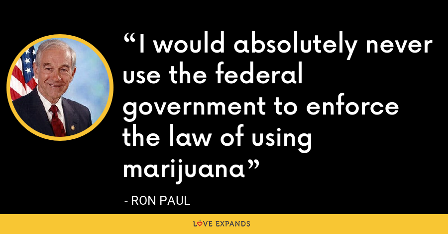 I would absolutely never use the federal government to enforce the law of using marijuana - Ron Paul