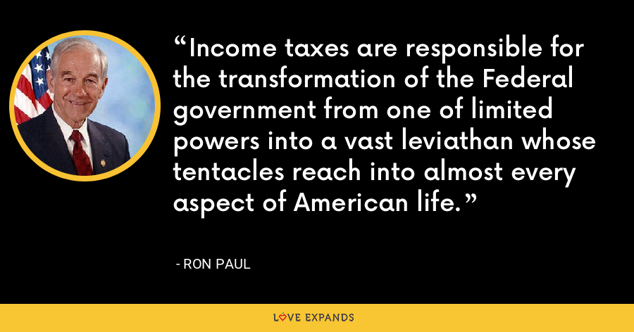 Income taxes are responsible for the transformation of the Federal government from one of limited powers into a vast leviathan whose tentacles reach into almost every aspect of American life. - Ron Paul