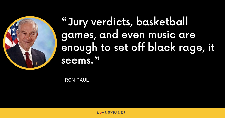 Jury verdicts, basketball games, and even music are enough to set off black rage, it seems. - Ron Paul