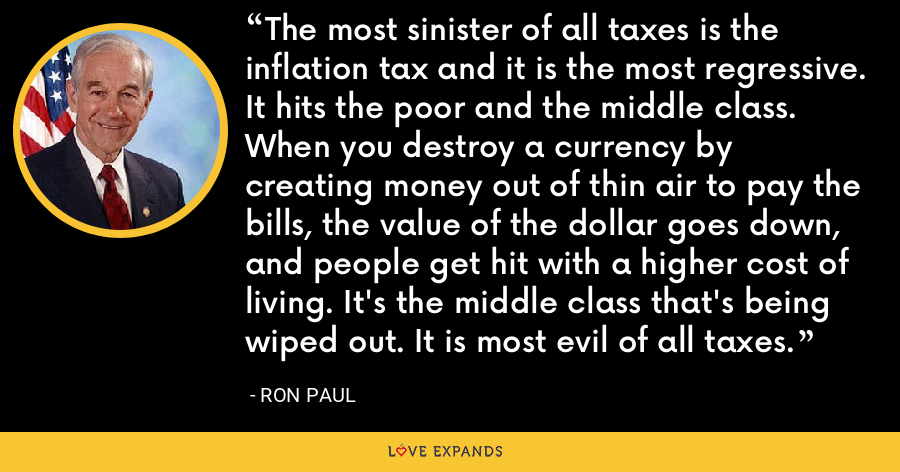 The most sinister of all taxes is the inflation tax and it is the most regressive. It hits the poor and the middle class. When you destroy a currency by creating money out of thin air to pay the bills, the value of the dollar goes down, and people get hit with a higher cost of living. It's the middle class that's being wiped out. It is most evil of all taxes. - Ron Paul