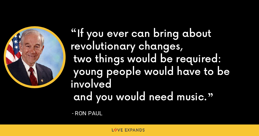 If you ever can bring about revolutionary changes,  two things would be required:  young people would have to be involved  and you would need music. - Ron Paul