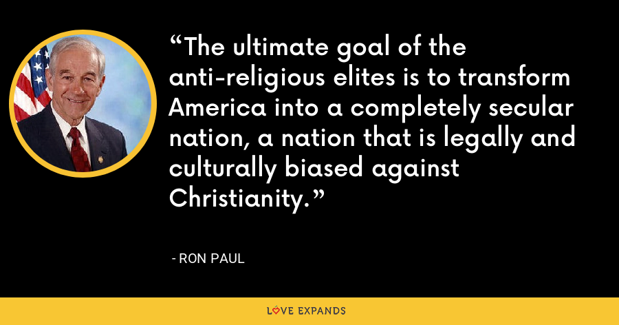 The ultimate goal of the anti-religious elites is to transform America into a completely secular nation, a nation that is legally and culturally biased against Christianity. - Ron Paul