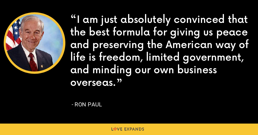 I am just absolutely convinced that the best formula for giving us peace and preserving the American way of life is freedom, limited government, and minding our own business overseas. - Ron Paul