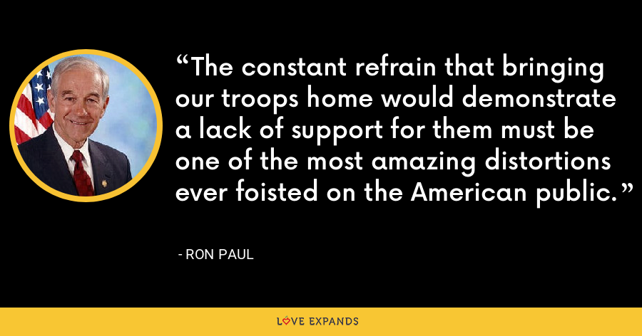 The constant refrain that bringing our troops home would demonstrate a lack of support for them must be one of the most amazing distortions ever foisted on the American public. - Ron Paul
