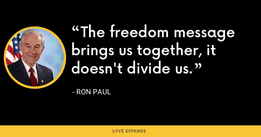 The freedom message brings us together, it doesn't divide us. - Ron Paul
