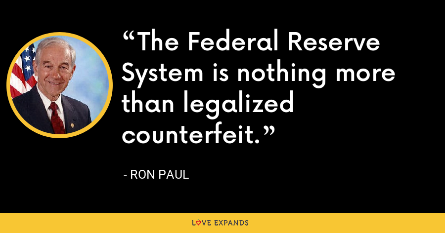 The Federal Reserve System is nothing more than legalized counterfeit. - Ron Paul