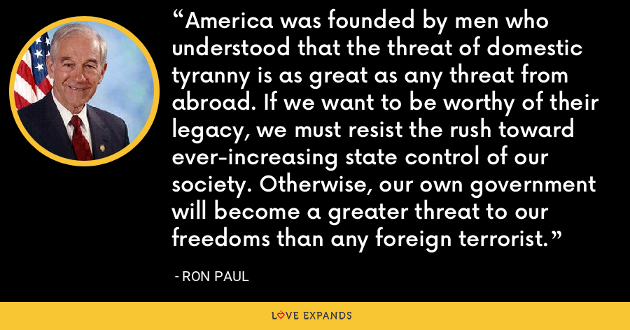 America was founded by men who understood that the threat of domestic tyranny is as great as any threat from abroad. If we want to be worthy of their legacy, we must resist the rush toward ever-increasing state control of our society. Otherwise, our own government will become a greater threat to our freedoms than any foreign terrorist. - Ron Paul