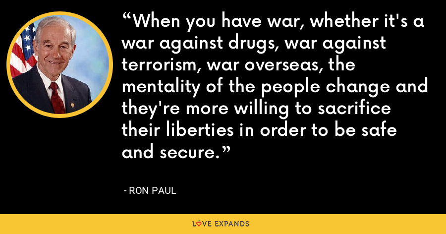 When you have war, whether it's a war against drugs, war against terrorism, war overseas, the mentality of the people change and they're more willing to sacrifice their liberties in order to be safe and secure. - Ron Paul