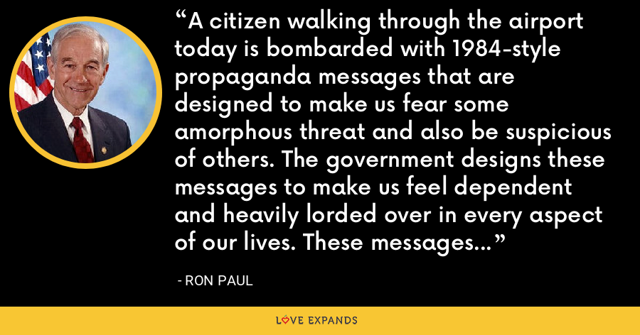 A citizen walking through the airport today is bombarded with 1984-style propaganda messages that are designed to make us fear some amorphous threat and also be suspicious of others. The government designs these messages to make us feel dependent and heavily lorded over in every aspect of our lives. These messages are becoming ever more pervasive, hitting us even in grocery stores when we are shopping. - Ron Paul