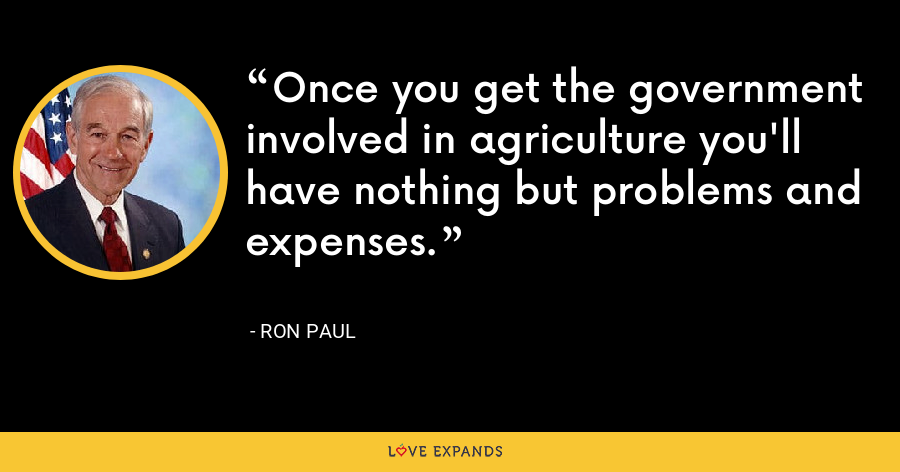 Once you get the government involved in agriculture you'll have nothing but problems and expenses. - Ron Paul