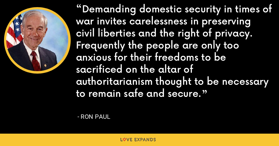 Demanding domestic security in times of war invites carelessness in preserving civil liberties and the right of privacy. Frequently the people are only too anxious for their freedoms to be sacrificed on the altar of authoritarianism thought to be necessary to remain safe and secure. - Ron Paul