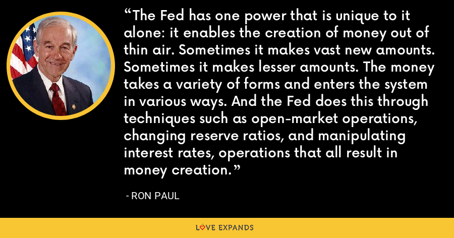 The Fed has one power that is unique to it alone: it enables the creation of money out of thin air. Sometimes it makes vast new amounts. Sometimes it makes lesser amounts. The money takes a variety of forms and enters the system in various ways. And the Fed does this through techniques such as open-market operations, changing reserve ratios, and manipulating interest rates, operations that all result in money creation. - Ron Paul