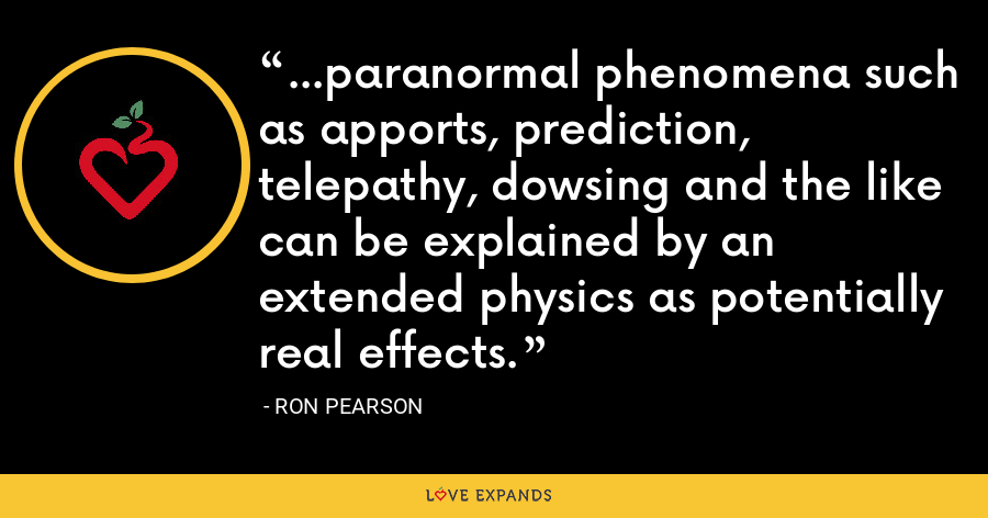 ...paranormal phenomena such as apports, prediction, telepathy, dowsing and the like can be explained by an extended physics as potentially real effects. - Ron Pearson