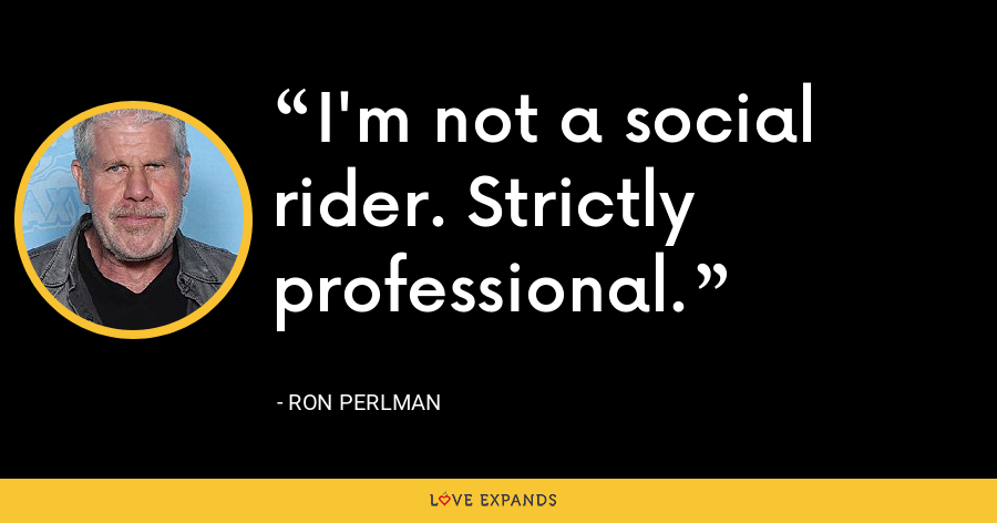 I'm not a social rider. Strictly professional. - Ron Perlman