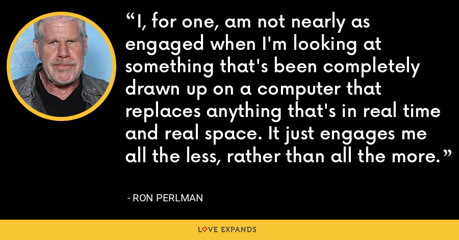 I, for one, am not nearly as engaged when I'm looking at something that's been completely drawn up on a computer that replaces anything that's in real time and real space. It just engages me all the less, rather than all the more. - Ron Perlman