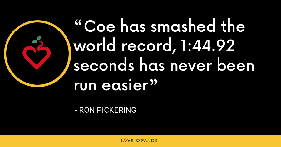 Coe has smashed the world record, 1:44.92 seconds has never been run easier - Ron Pickering